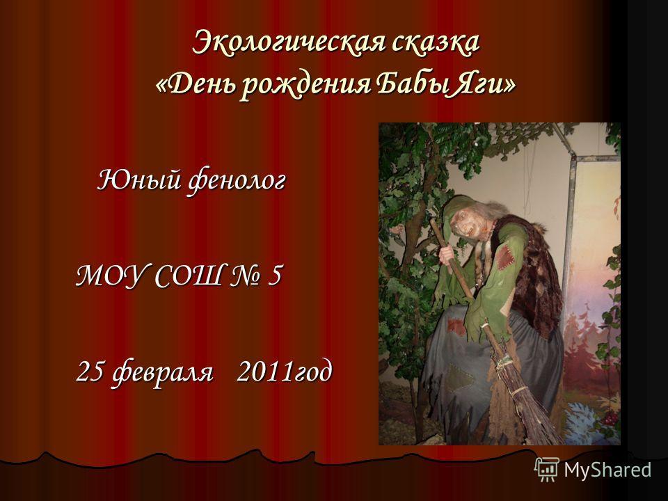 Экологическая сказка «День рождения Бабы Яги» Юный фенолог Юный фенолог МОУ СОШ 5 25 февраля 2011 год