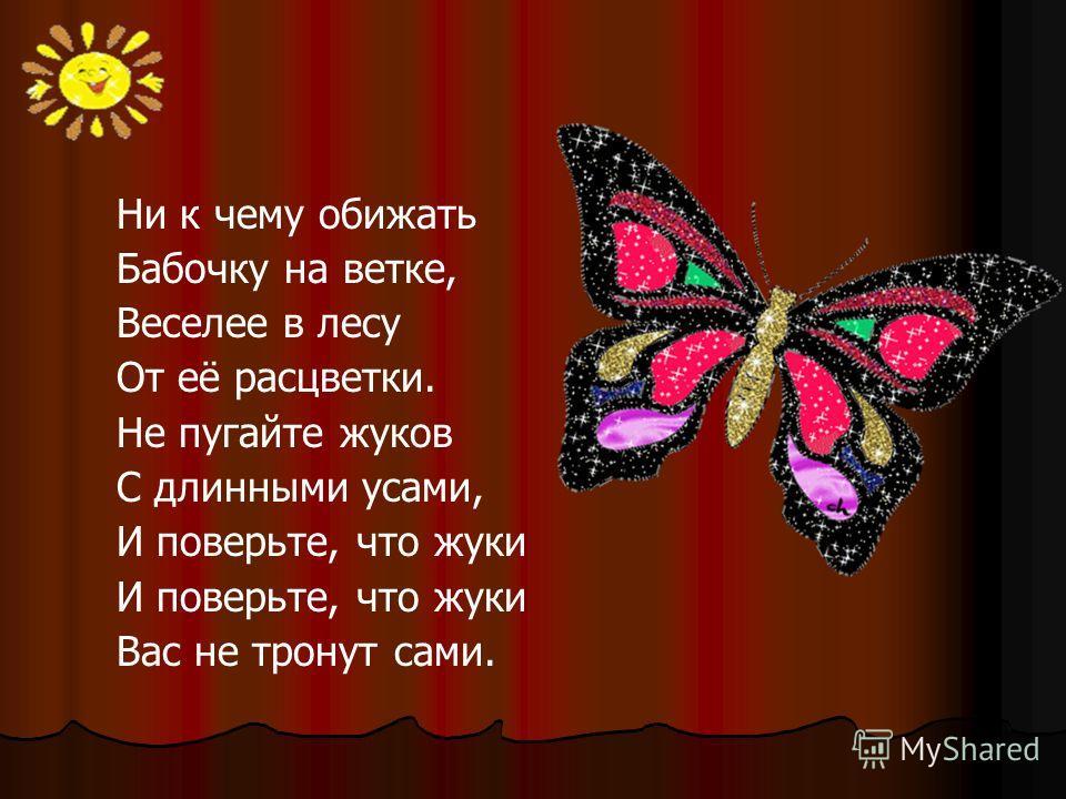 Ни к чему обижать Бабочку на ветке, Веселее в лесу От её расцветки. Не пугайте жуков С длинными усами, И поверьте, что жуки Вас не тронут сами.