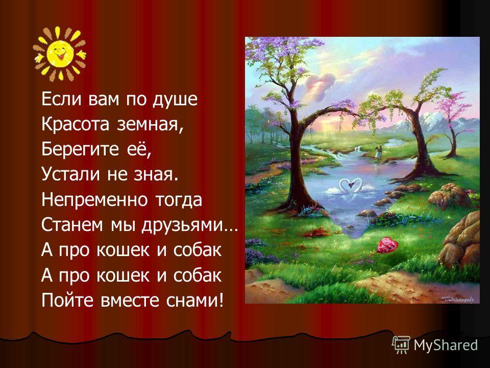 Если вам по душе Красота земная, Берегите её, Устали не зная. Непременно тогда Станем мы друзьями… А про кошек и собак Пойте вместе снами!