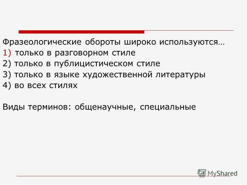 Фразеологические обороты широко используются… 1)только в разговорном стиле 2) только в публицистическом стиле 3) только в языке художественной литературы 4) во всех стилях Виды терминов: общенаучные, специальные