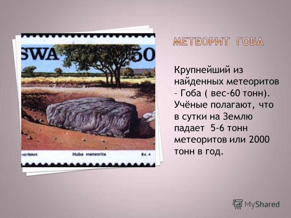 Крупнейший из найденных метеоритов – Гоба ( вес-60 тонн). Учёные полагают, что в сутки на Землю падает 5-6 тонн метеоритов или 2000 тонн в год.