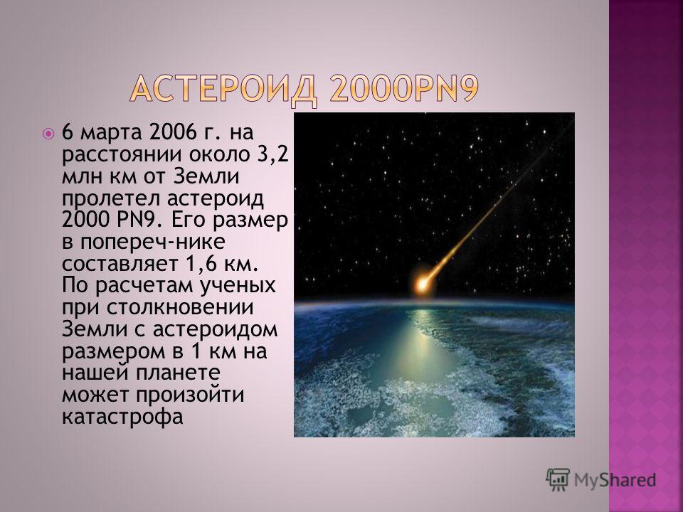 6 марта 2006 г. на расстоянии около 3,2 млн км от Земли пролетел астероид 2000 PN9. Его размер в попереч-нике составляет 1,6 км. По расчетам ученых при столкновении Земли с астероидом размером в 1 км на нашей планете может произойти катастрофа