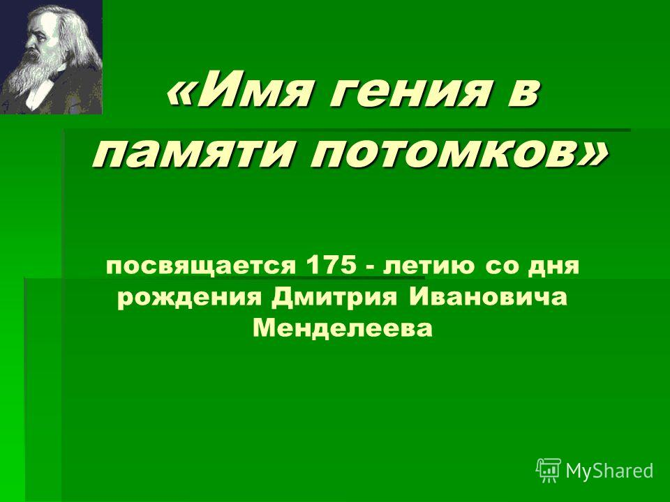 «Имя гения в памяти потомков» посвящается 175 - летию со дня рождения Дмитрия Ивановича Менделеева
