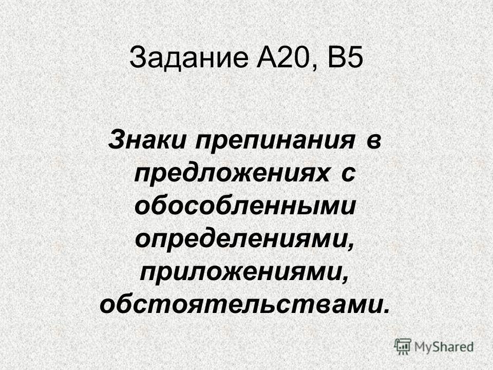 Задание А20, В5 Знаки препинания в предложениях с обособленными определениями, приложениями, обстоятельствами.