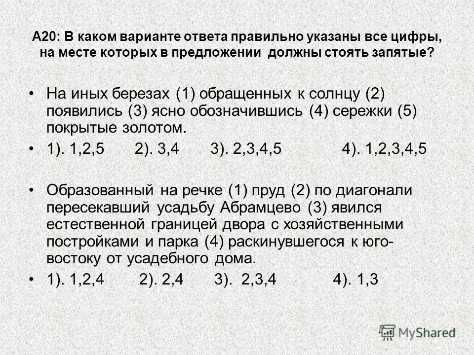 А20: В каком варианте ответа правильно указаны все цифры, на месте которых в предложении должны стоять запятые? На иных березах (1) обращенных к солнцу (2) появились (3) ясно обозначившись (4) сережки (5) покрытые золотом. 1). 1,2,5 2). 3,4 3). 2,3,4