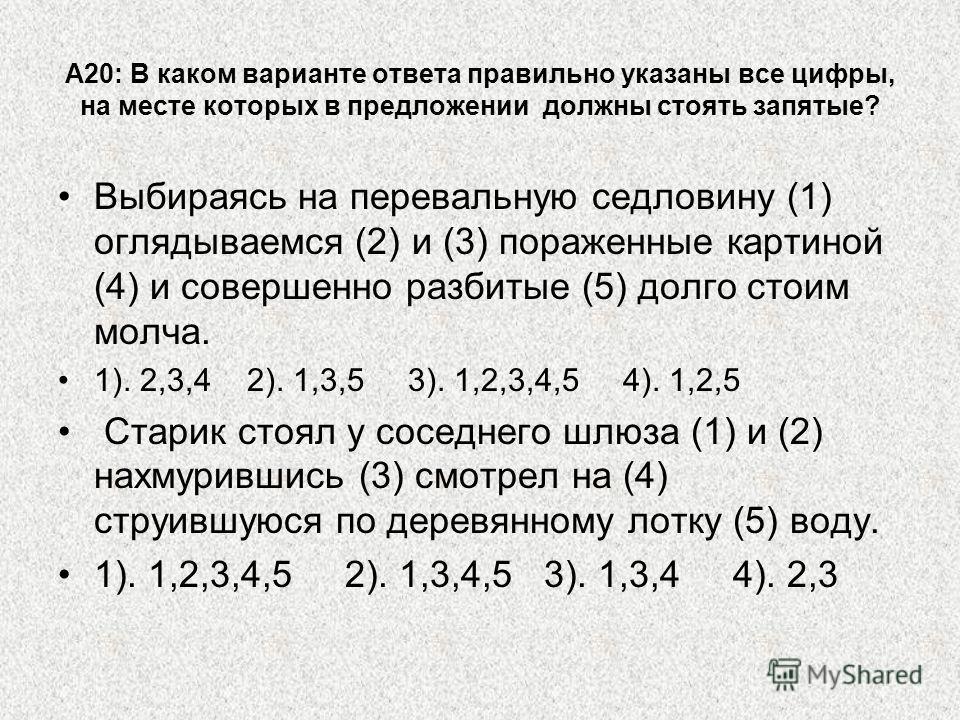 А20: В каком варианте ответа правильно указаны все цифры, на месте которых в предложении должны стоять запятые? Выбираясь на перевальную седловину (1) оглядываемся (2) и (3) пораженные картиной (4) и совершенно разбитые (5) долго стоим молча. 1). 2,3