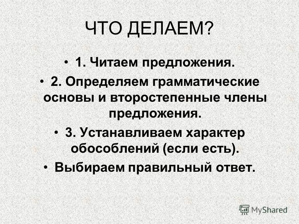 ЧТО ДЕЛАЕМ? 1. Читаем предложения. 2. Определяем грамматические основы и второстепенные члены предложения. 3. Устанавливаем характер обособлений (если есть). Выбираем правильный ответ.