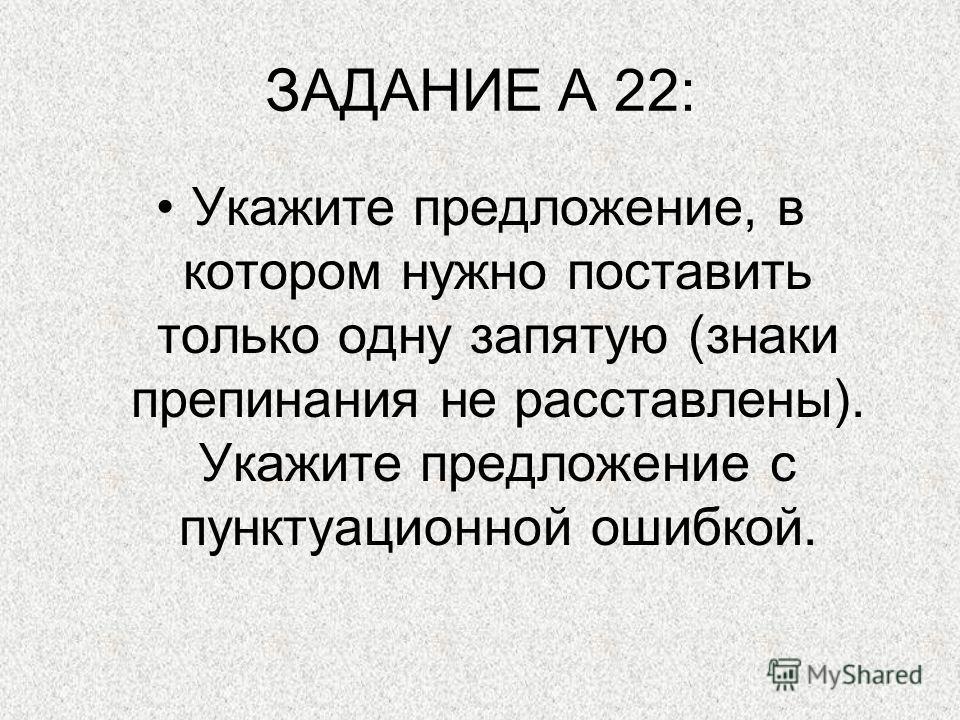 ЗАДАНИЕ А 22: Укажите предложение, в котором нужно поставить только одну запятую (знаки препинания не расставлены). Укажите предложение с пунктуационной ошибкой.