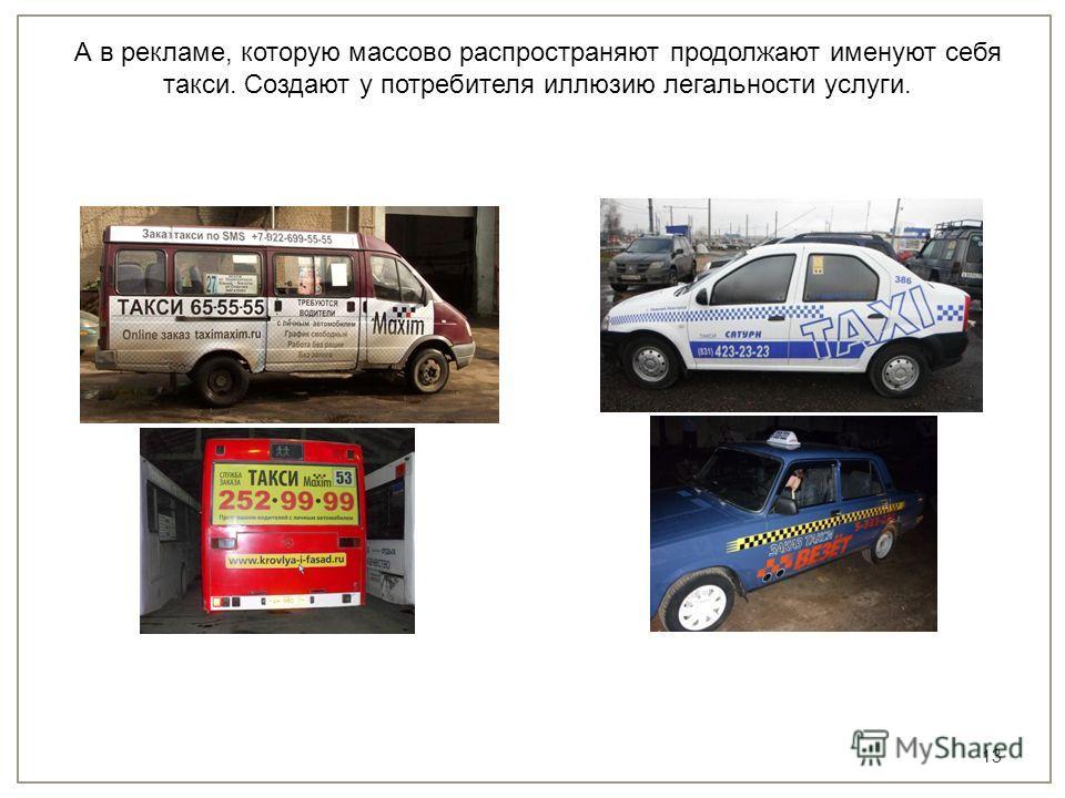 13 А в рекламе, которую массово распространяют продолжают именуют себя такси. Создают у потребителя иллюзию легальности услуги.