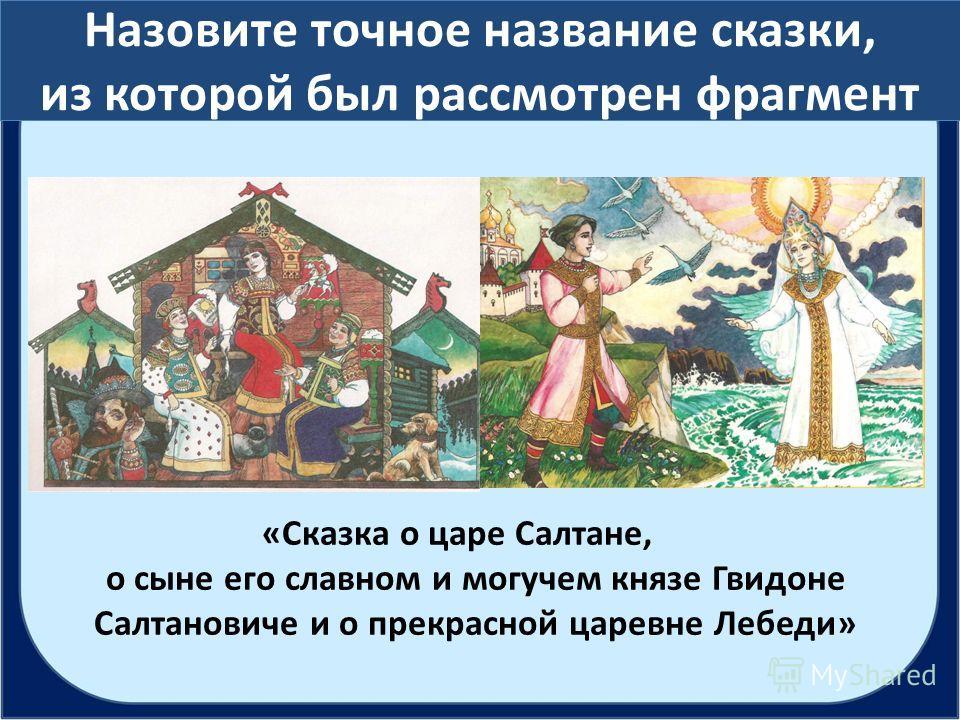 Назовите точное название сказки, из которой был рассмотрен фрагмент «Сказка о царе Салтане, о сыне его славном и могучем князе Гвидоне Салтановиче и о прекрасной царевне Лебеди»
