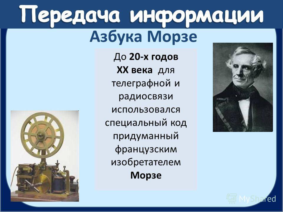 До 20-х годов XX века для телеграфной и радиосвязи использовался специальный код придуманный французским изобретателем Морзе Азбука Морзе