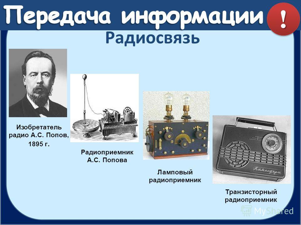Радиосвязь Изобретатель радио А.С. Попов, 1895 г. Ламповый радиоприемник Транзисторный радиоприемник Радиоприемник А.С. Попова !!