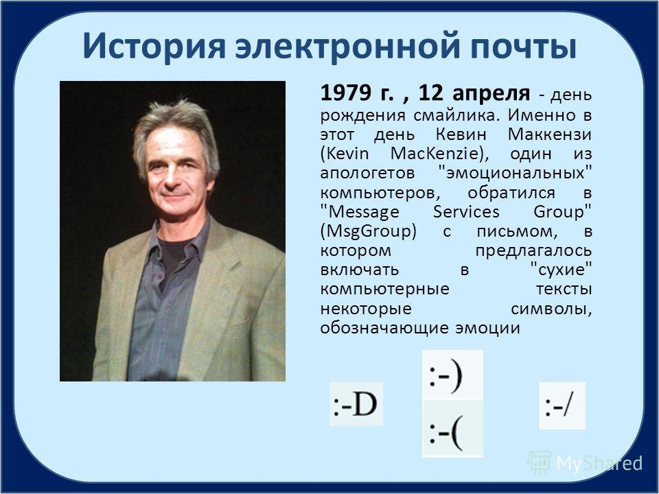 История электронной почты 1979 г., 12 апреля - день рождения смайлика. Именно в этот день Кевин Маккензи (Kevin MacKenzie), один из апологетов