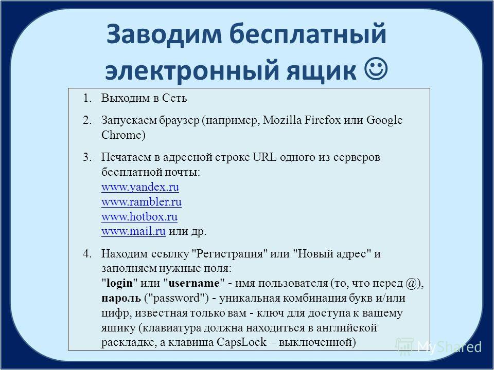 Заводим бесплатный электронный ящик 1. Выходим в Сеть 2. Запускаем браузер (например, Mozilla Firefox или Google Chrome) 3. Печатаем в адресной строке URL одного из серверов бесплатной почты: www.yandex.ru www.rambler.ru www.hotbox.ru www.mail.ru или