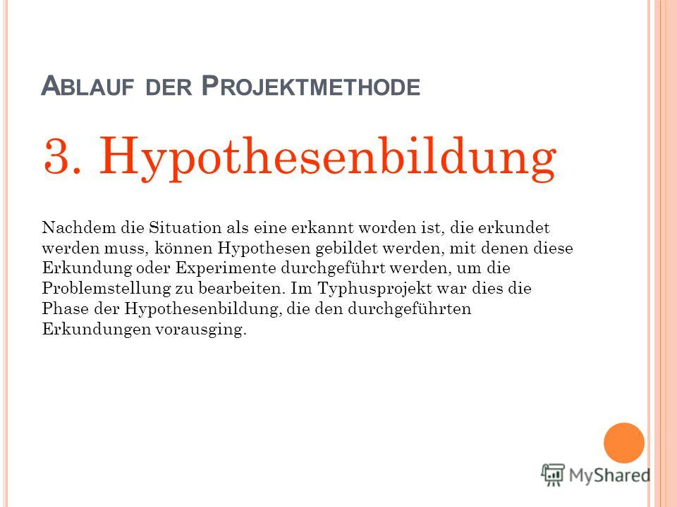 A BLAUF DER P ROJEKTMETHODE 3. Hypothesenbildung Nachdem die Situation als eine erkannt worden ist, die erkundet werden muss, können Hypothesen gebildet werden, mit denen diese Erkundung oder Experimente durchgeführt werden, um die Problemstellung zu