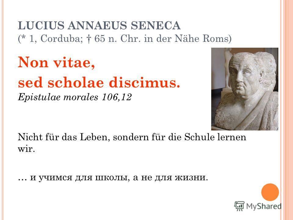 LUCIUS ANNAEUS SENECA (* 1, Corduba; 65 n. Chr. in der Nähe Roms) Non vitae, sed scholae discimus. Epistulae morales 106,12 Nicht für das Leben, sondern für die Schule lernen wir. … и учимся для школы, а не для жизни.