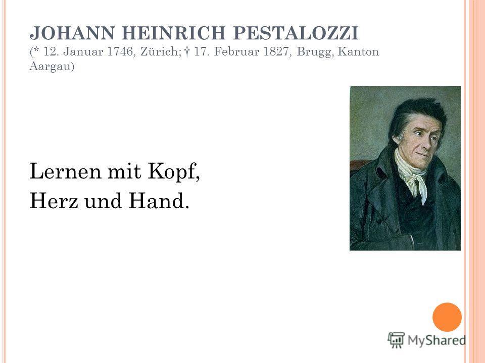 JOHANN HEINRICH PESTALOZZI (* 12. Januar 1746, Zürich; 17. Februar 1827, Brugg, Kanton Aargau) Lernen mit Kopf, Herz und Hand.