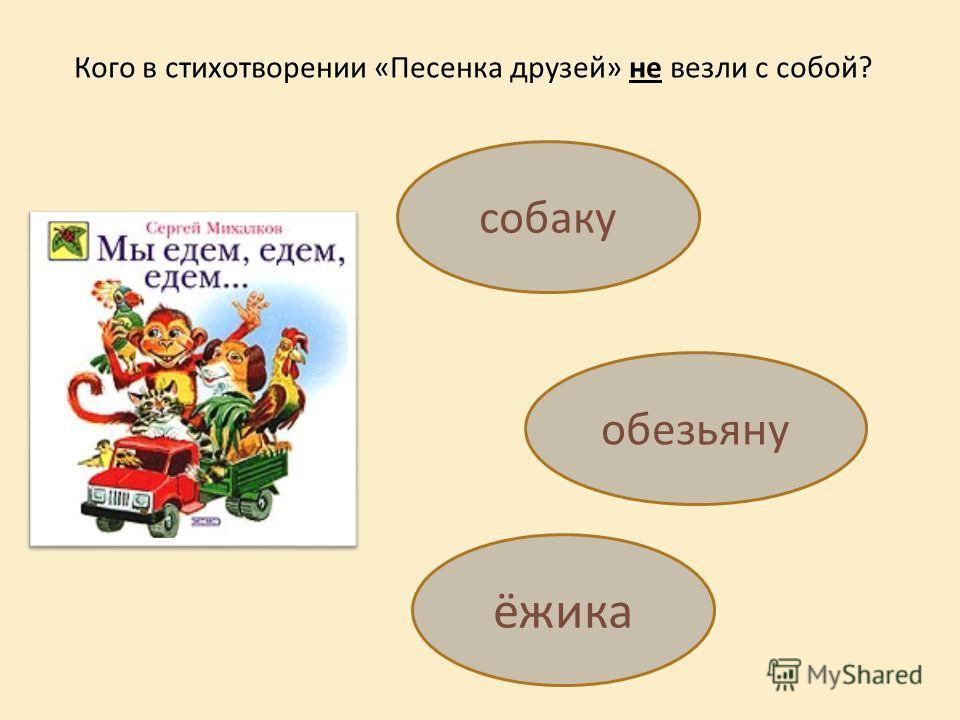 Кого в стихотворении «Песенка друзей» не везли с собой? собаку обезьяну ёжика