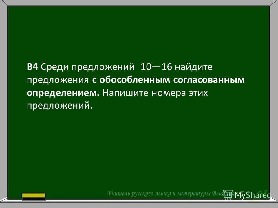В4 Среди предложений 1016 найдите предложения с обособленным согласованным определением. Напишите номера этих предложений.