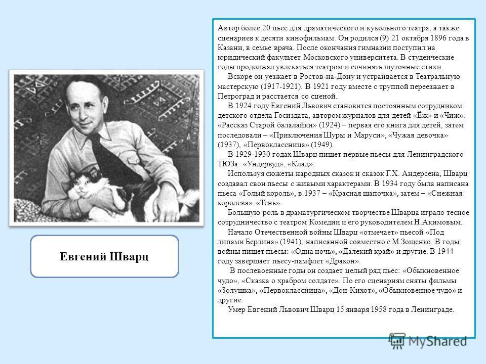Евгений Шварц Автор более 20 пьес для драматического и кукольного театра, а также сценариев к десяти кинофильмам. Он родился (9) 21 октября 1896 года в Казани, в семье врача. После окончания гимназии поступил на юридический факультет Московского унив