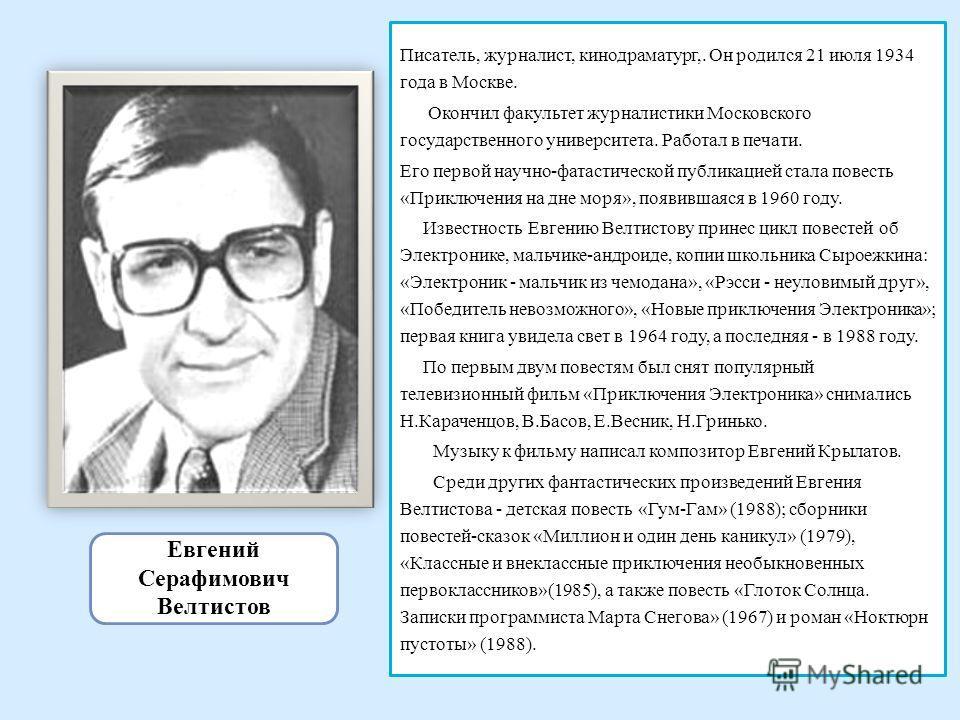Евгений Серафимович Велтистов Писатель, журналист, кинодраматург,. Он родился 21 июля 1934 года в Москве. Окончил факультет журналистики Московского государственного университета. Работал в печати. Его первой научно-фатастической публикацией стала по