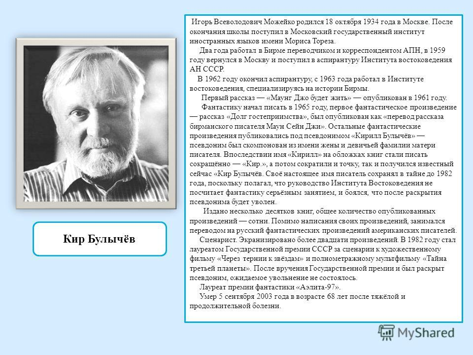 Кир Булычёв Игорь Всеволодович Можейко родился 18 октября 1934 года в Москве. После окончания школы поступил в Московский государственный институт иностранных языков имени Мориса Тореза. Два года работал в Бирме переводчиком и корреспондентом АПН, в