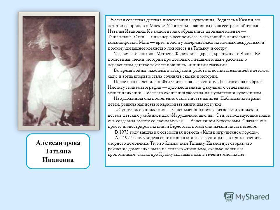 Александрова Татьяна Ивановна Русская советская детская писательница, художница. Родилась в Казани, но детство её прошло в Москве. У Татьяны Ивановны была сестра двойняшка Наталья Ивановна. К каждой из них обращались двойным именем Таньнаташа. Отец и