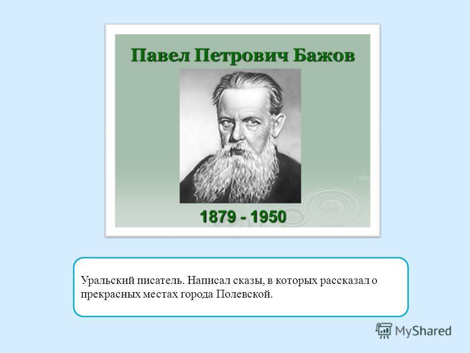 Уральский писатель. Написал сказы, в которых рассказал о прекрасных местах города Полевской.