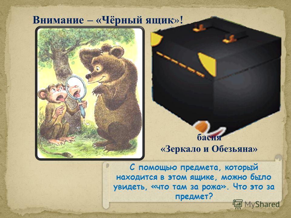 С помощью предмета, который находится в этом ящике, можно было увидеть, «что там за рожа». Что это за предмет? Внимание – «Чёрный ящик »! басня «Зеркало и Обезьяна»