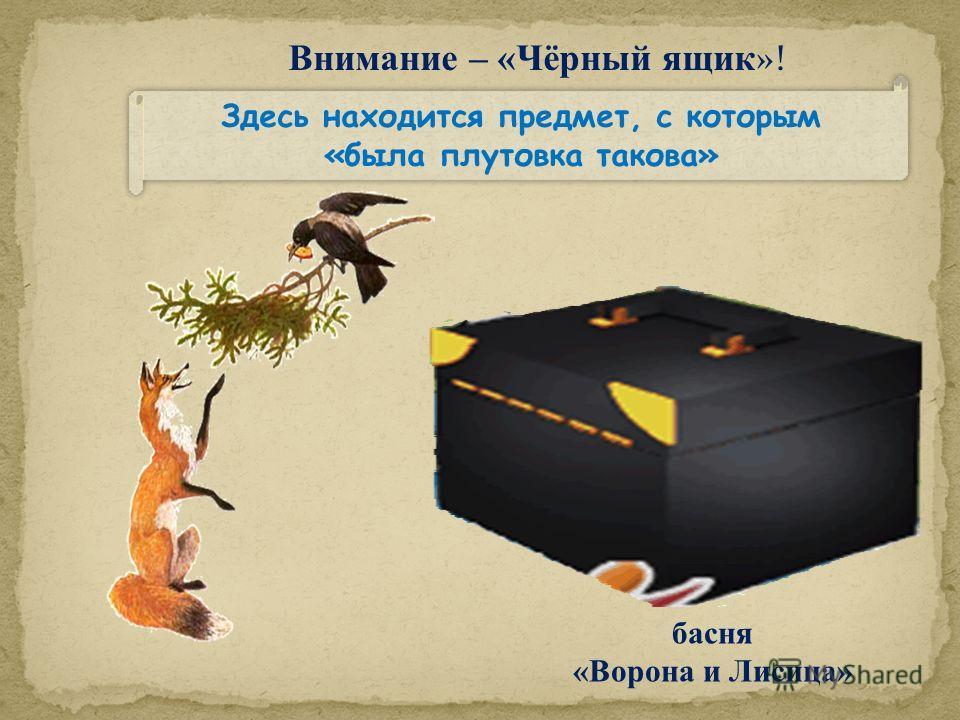 Внимание – «Чёрный ящик »! Здесь находится предмет, с которым «была плутовка такова» Здесь находится предмет, с которым «была плутовка такова» басня «Ворона и Лисица»