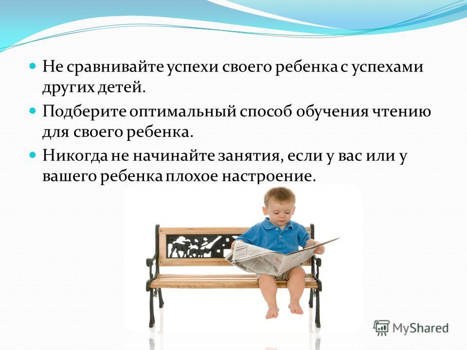 Не сравнивайте успехи своего ребенка с успехами других детей. Подберите оптимальный способ обучения чтению для своего ребенка. Никогда не начинайте занятия, если у вас или у вашего ребенка плохое настроение.