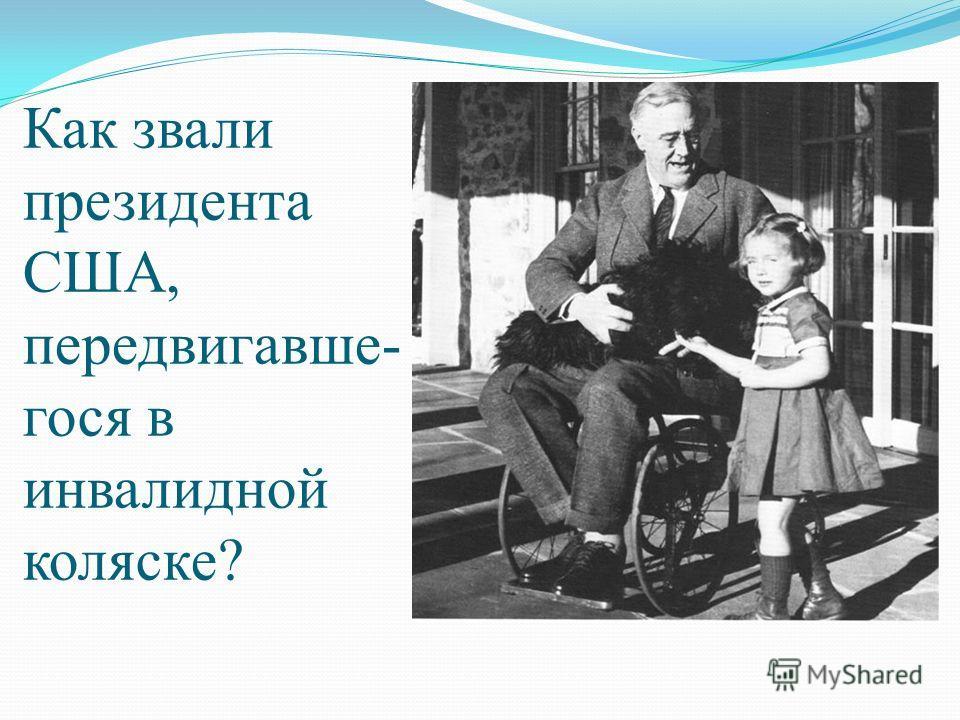 Как звали президента США, передвигавше- гося в инвалидной коляске?