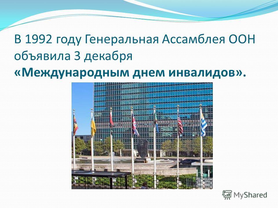 В 1992 году Генеральная Ассамблея ООН объявила 3 декабря «Международным днем инвалидов».