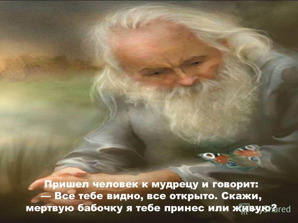 Пришел человек к мудрецу и говорит: Все тебе видно, все открыто. Скажи, мертвую бабочку я тебе принес или живую?