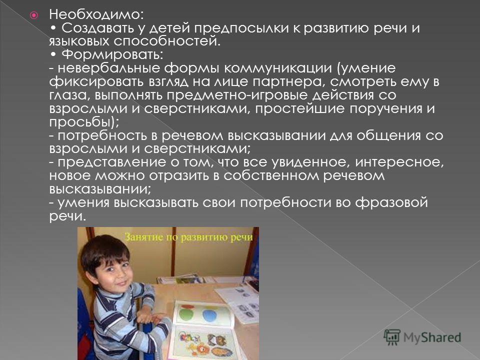 Необходимо: Создавать у детей предпосылки к развитию речи и языковых способностей. Формировать: - невербальные формы коммуникации (умение фиксировать взгляд на лице партнера, смотреть ему в глаза, выполнять предметно-игровые действия со взрослыми и с