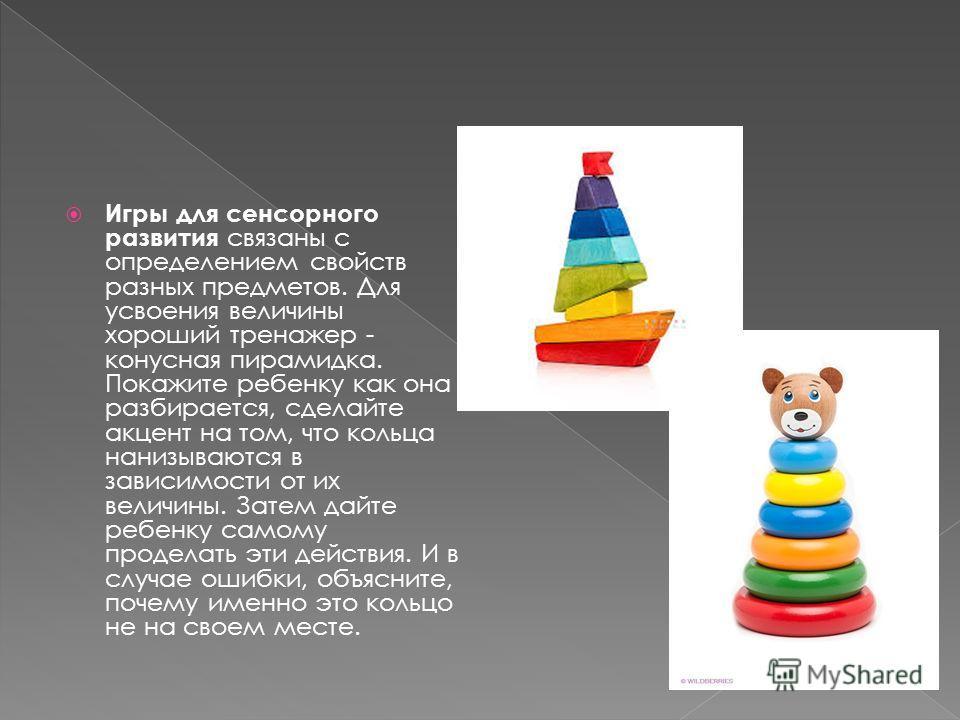 Игры для сенсорного развития связаны с определением свойств разных предметов. Для усвоения величины хороший тренажер - конусная пирамидка. Покажите ребенку как она разбирается, сделайте акцент на том, что кольца нанизываются в зависимости от их велич