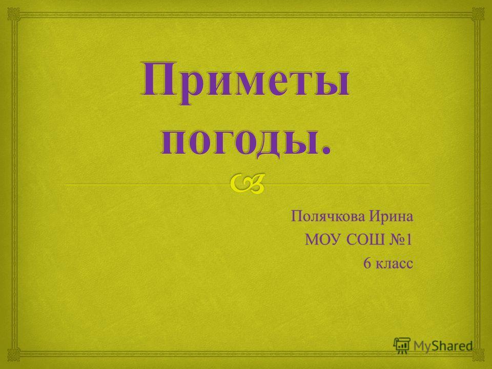 Полячкова Ирина МОУ СОШ 1 6 класс