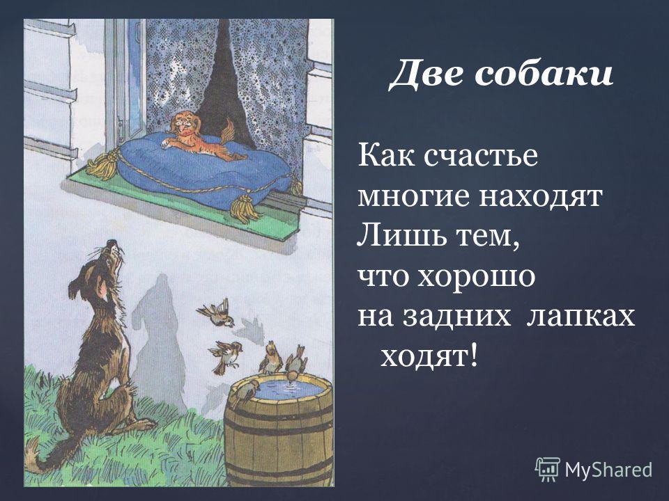 Две собаки Как счастье многие находят Лишь тем, что хорошо на задних лапках ходят!