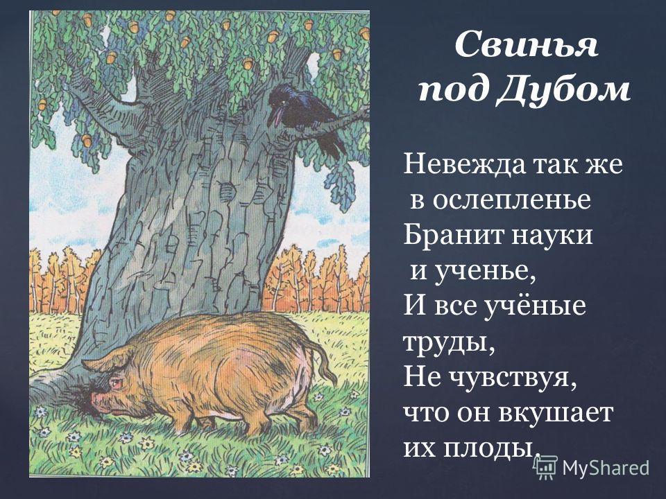 Свинья под Дубом Невежда так же в ослепленье Бранит науки и ученье, И все учёные труды, Не чувствуя, что он вкушает их плоды.