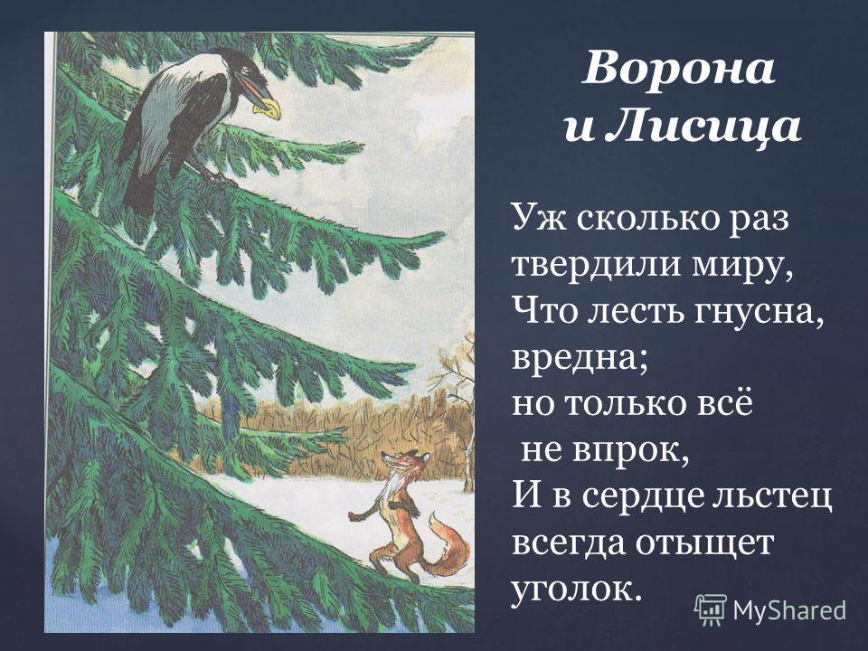 Ворона и Лисица Уж сколько раз твердили миру, Что лесть гнусна, вредна; но только всё не впрок, И в сердце льстец всегда отыщет уголок.