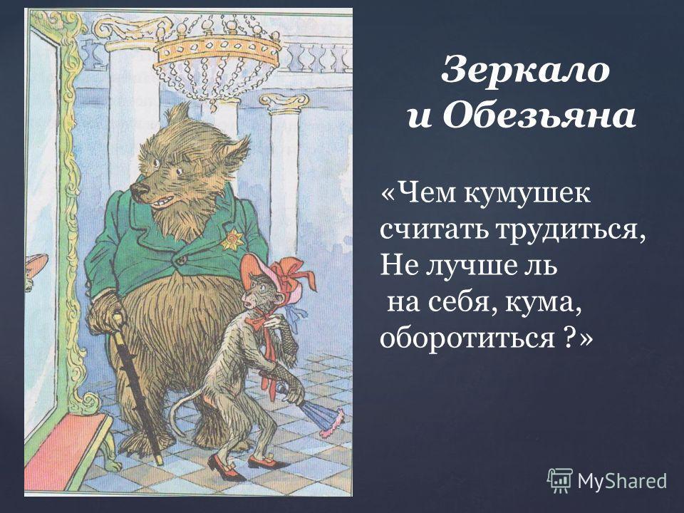 Зеркало и Обезьяна «Чем кумушек считать трудиться, Не лучше ль на себя, кума, оборотиться ?»