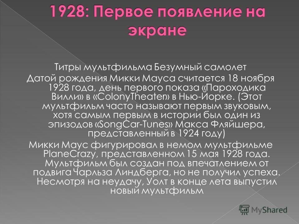 Титры мультфильма Безумный самолет Датой рождения Микки Мауса считается 18 ноября 1928 года, день первого показа «Пароходика Вилли» в «ColonyTheater» в Нью-Йорке. (Этот мультфильм часто называют первым звуковым, хотя самым первым в истории был один и