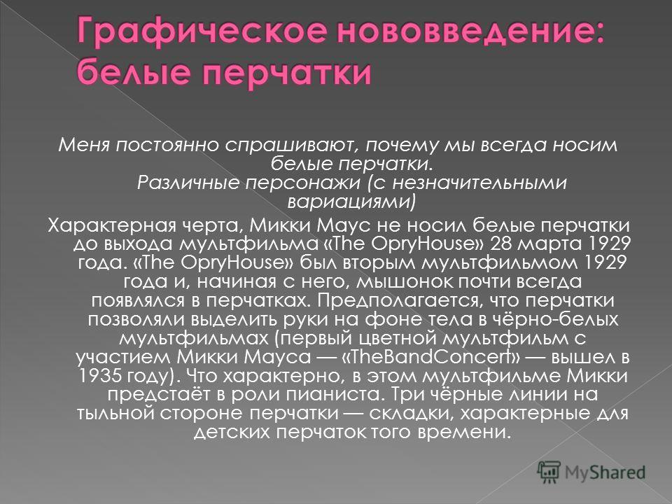 Меня постоянно спрашивают, почему мы всегда носим белые перчатки. Различные персонажи (с незначительными вариациями) Характерная черта, Микки Маус не носил белые перчатки до выхода мультфильма «The OpryHouse» 28 марта 1929 года. «The OpryHouse» был в