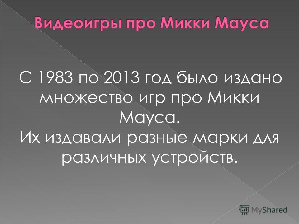 С 1983 по 2013 год было издано множество игр про Микки Мауса. Их издавали разные марки для различных устройств.