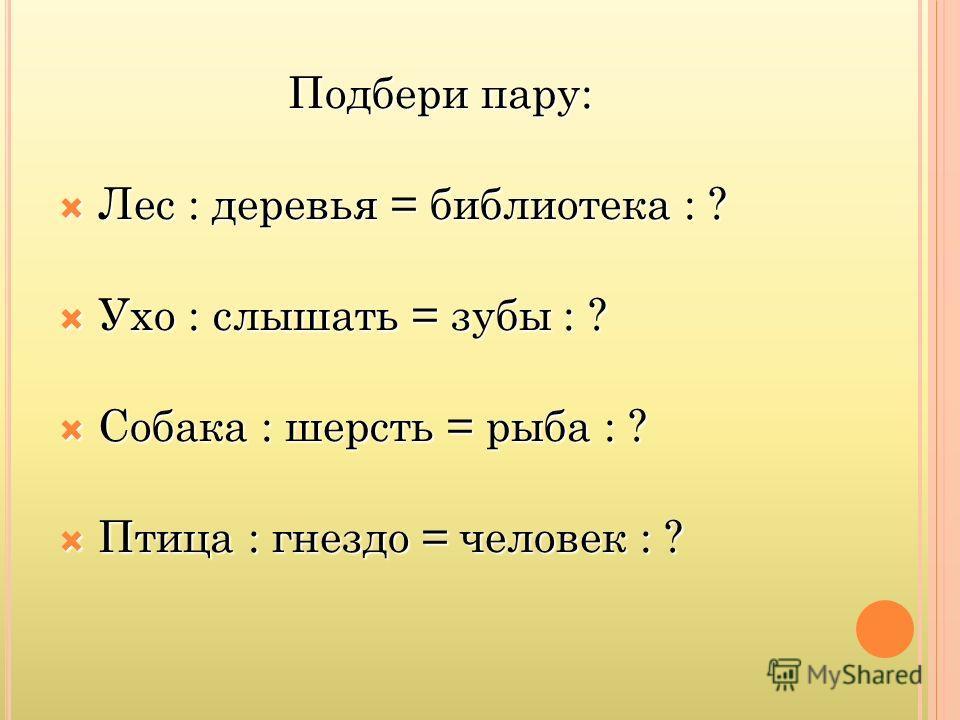 Подбери пару: Лес : деревья = библиотека : ? Лес : деревья = библиотека : ? Ухо : слышать = зубы : ? Ухо : слышать = зубы : ? Собака : шерсть = рыба : ? Собака : шерсть = рыба : ? Птица : гнездо = человек : ? Птица : гнездо = человек : ?