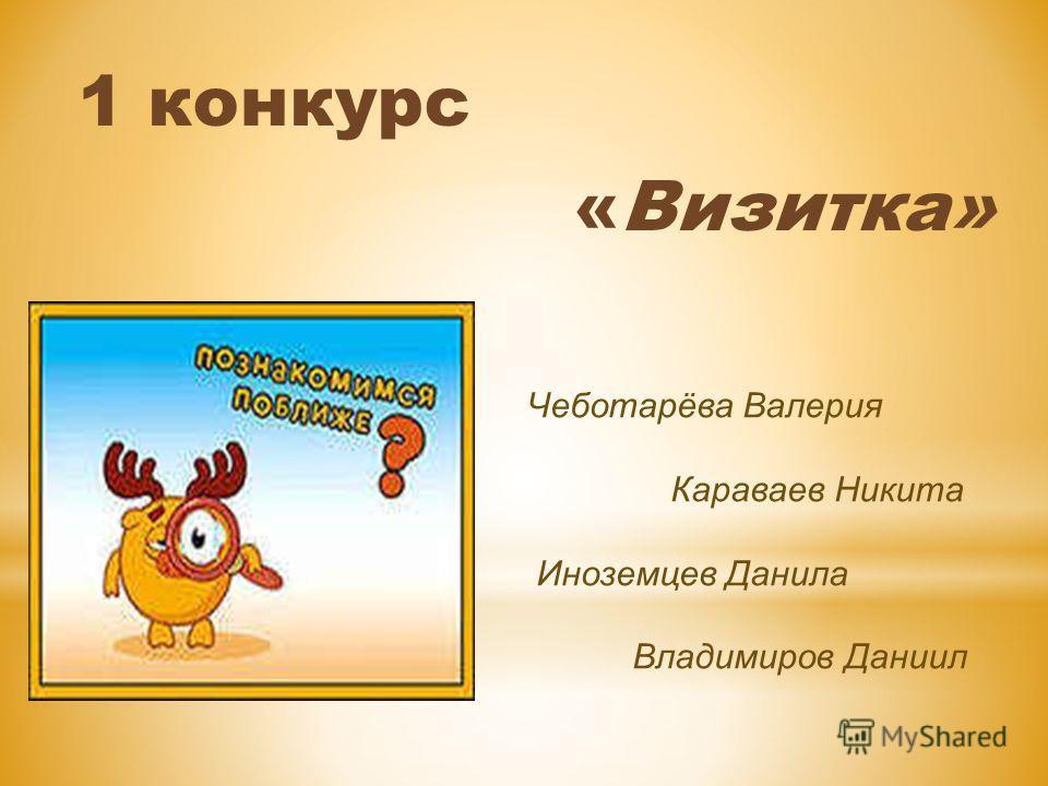 1 конкурс «Визитка» Чеботарёва Валерия Караваев Никита Иноземцев Данила Владимиров Даниил