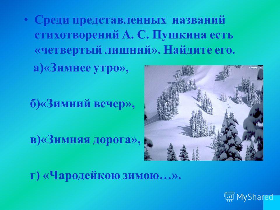 Среди представленных названий стихотворений А. С. Пушкина есть «четвертый лишний». Найдите его. а)«Зимнее утро», б)«Зимний вечер», в)«Зимняя дорога», г) «Чародейкою зимою…».