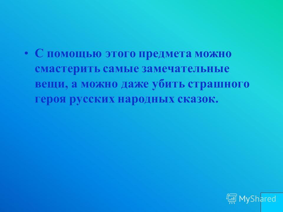С помощью этого предмета можно смастерить самые замечательные вещи, а можно даже убить страшного героя русских народных сказок.