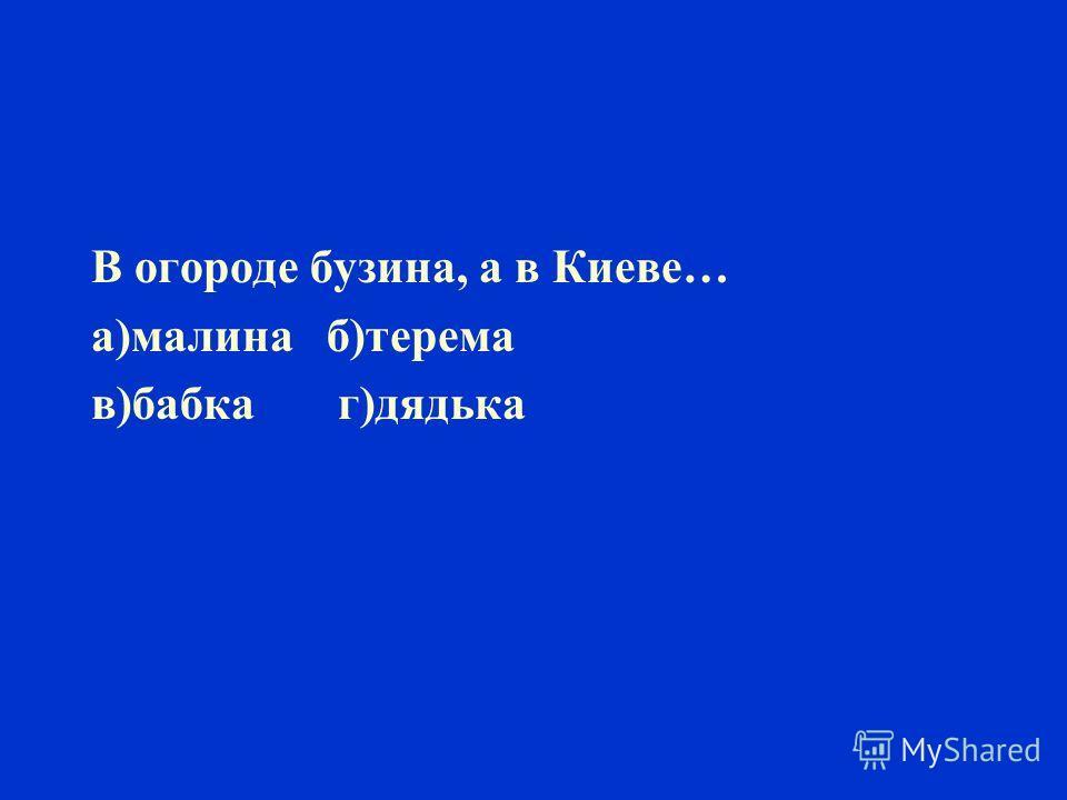 В огороде бузина, а в Киеве… а)малина б)терема в)бабка г)дядька