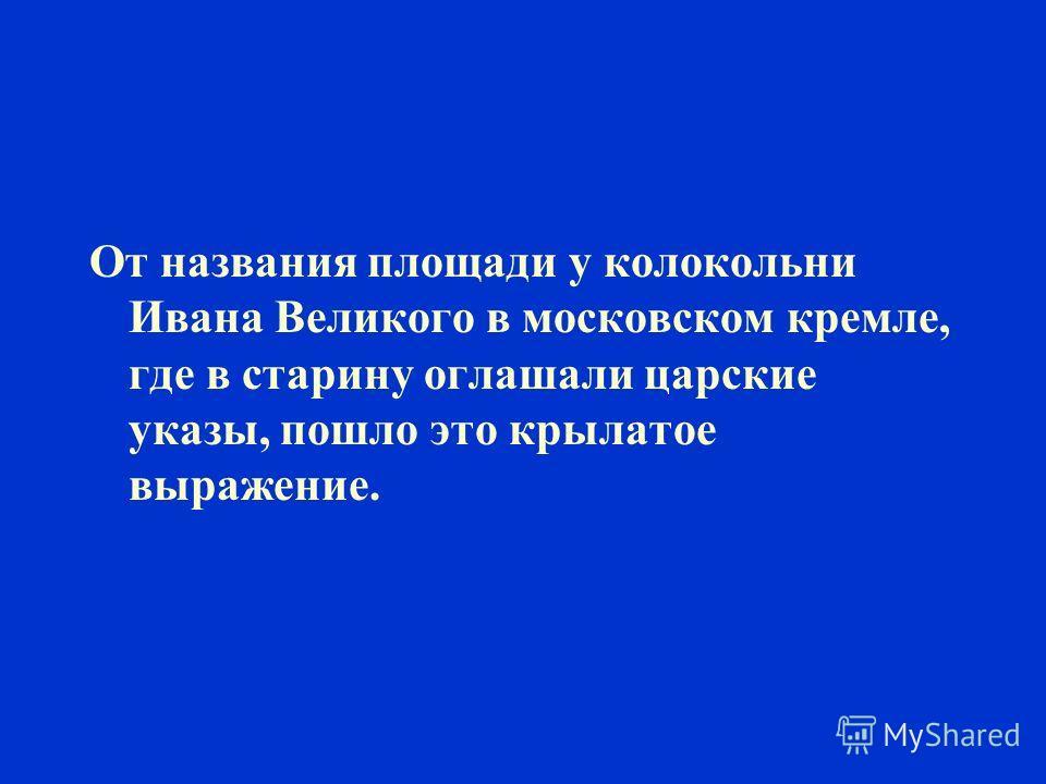 От названия площади у колокольни Ивана Великого в московском кремле, где в старину оглашали царские указы, пошло это крылатое выражение.